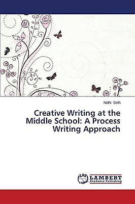 Creative Writing at the Middle School A Process Writing Approach by Seth Nidhi