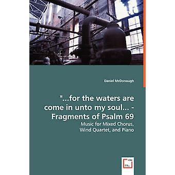 ...for the waters are come in unto my soul...  Fragments of Psalm 69  Music for Mixed Chorus by McDonough & Daniel