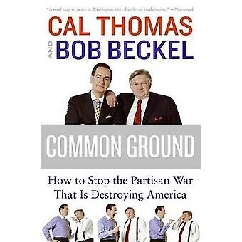 Common Ground - How to Stop the Partisan War That Is Destroying Americ