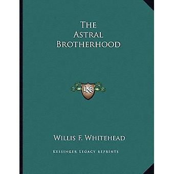 The Astral Brotherhood by Willis F Whitehead - 9781163070536 Book