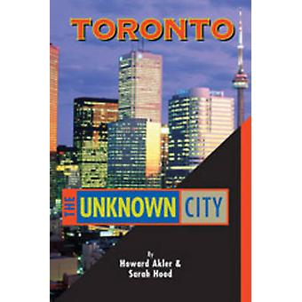Toronto - The Unknown City by Howard Akler - Sarah B. Hood - 978155152