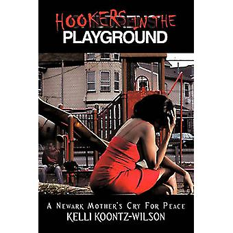 Hookers in the Playground A Newark Mothers Cry for Peace by Wilson & Kelli Koontz