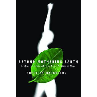 Beyond Mothering Earth - Ecological Citizenship and the Politics of Ca