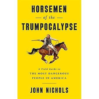Horsemen of the Trumpocalypse - A Field Guide to the Most Dangerous Pe