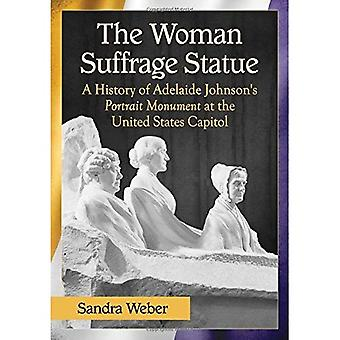 The Woman Suffrage Statue: A History of Adelaide Johnson's Portrait Monument to Lucretia Mott, Elizabeth Cady...