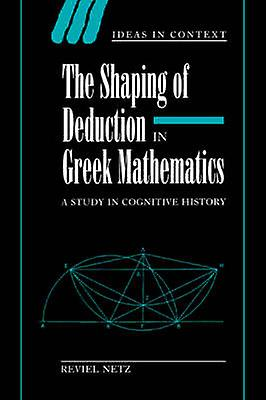 The Shaping of Deduction in Greek Mathematics A Study in Cognitive History by Netz & Reviel