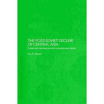 The PostSoviet Decline of Central Asia Sustainable Development and Comprehensive Capital by Sievers & Eric