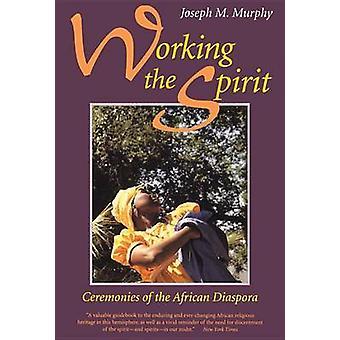 Working the Spirit Ceremonies of the African Diaspora by Murphy & Joseph M.
