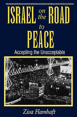 Israel On The Road To Peace  Accepting The Unacceptable by Flamhaft & Ziva