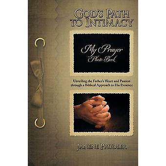 Gods Path to Intimacy Unveiling the Fathers Heart and Passion Through a Biblical Approach to His Presence by Prudler & Janene