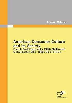 American Consumer Culture and Its Society From F. Scott Fitzgeralds 1920s Modernism to Bret Easton Ellis1980s Blank Fiction by Malkmes & Johannes