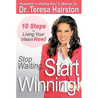 Stop Waiting... Start Winning! - 10 Steps to Living Your Vision Now! b