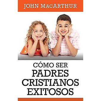 Como Ser Padres Cristianos Exitosos by John MacArthur - 9780825457029