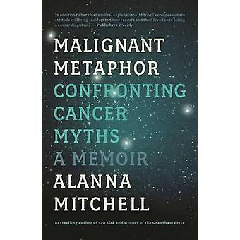 Malignant Metaphor - Confronting Cancer Myths - a Memoir by Alanna Mit