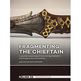 Fragmenting the Chieftain: A�practice-based study of Early�Iron Age Hallstatt C elite�burials in the Low Countries�(Papers on Archaeology of the�Leiden Museum of Antiquities)