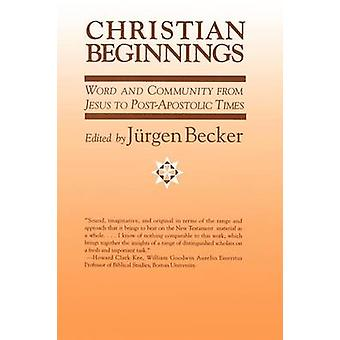 Christian Beginnings Word and Community from Jesus to PostApostolic Times by Becker & Jurgen