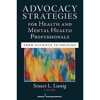 Advocacy Strategies for Health and Mental Health Professionals From Patients to Policies by Lustig & Stuart L.