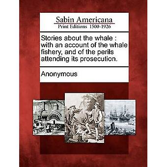 Stories about the whale  with an account of the whale fishery and of the perils attending its prosecution. by Anonymous