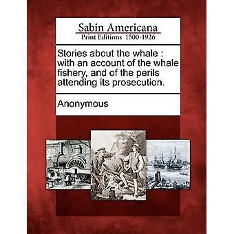 Geschichten über den Wal mit einem Bericht der Wal-Fischerei und die Gefahren, die Teilnahme an seiner Verfolgung. von Anonymous