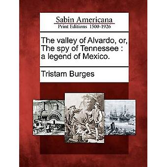 The valley of Alvardo or The spy of Tennessee  a legend of Mexico. by Burges & Tristam