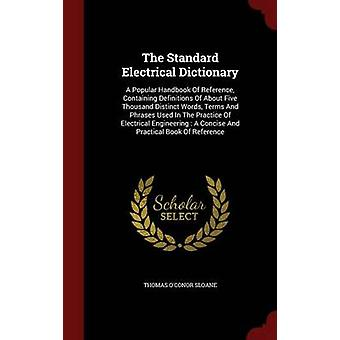 The Standard Electrical Dictionary A Popular Handbook Of Reference Containing Definitions Of About Five Thousand Distinct Words Terms And Phrases Used In The Practice Of Electrical Engineering  A by Sloane & Thomas OConor
