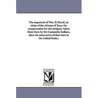 The argument of Wm. P. Duval on claim of the citizens of Texas for compensation for the property taken from them by the Camanche Indians since the annexation of that state to the United States. by Duval & William Pope
