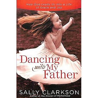 Dancing with My Father - How God Leads Us into a Life of Grace and Joy