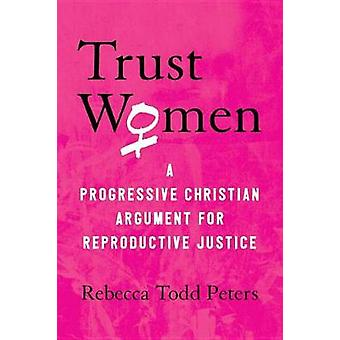 Trust Women - A Moral Argument for Reproductive Justice by Rebecca Tod