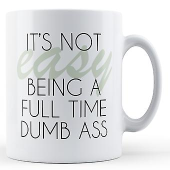 It's Not Easy Being A Full Time Dumb Ass - Printed Mug