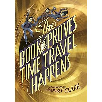 The Book That Proves Time Travel Happens by Henry Clark - 97803164061