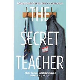 The Secret Teacher - Dispatches from the Classroom by The Secret Teach