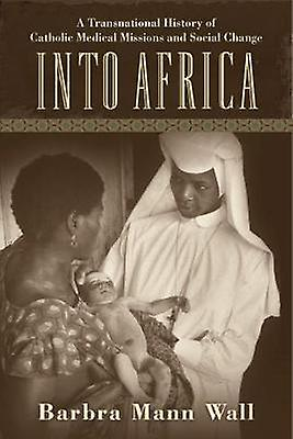 Into Africa A Transnational History of Catholic Medical Missions and Social Change by Wall & Barbra Mann