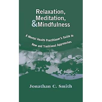 Relaxation Meditation  Mindfulness A Mental Health Practitioners Guide to New and Traditional Approaches by Smith & Jonathan C.