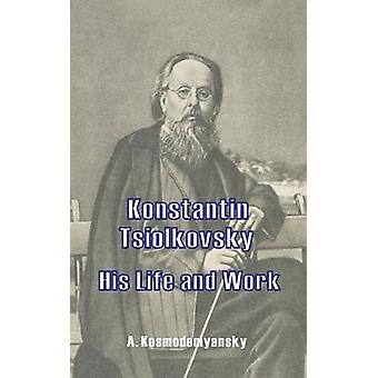 Konstantin Tsiolkovsky His Life and Work by Kosmodemyansky & A.