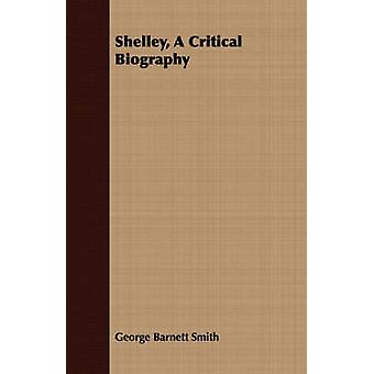 Shelley A Critical Biography by Smith & George Barnett