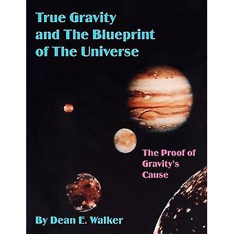 True Gravity and the Blueprint of the Universe The Proof of Gravitys Cause by Walker & Dean E.