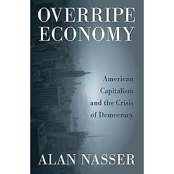 Overripe Economy - American Capitalism and the Crisis of Democracy by