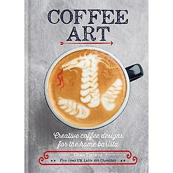 Coffee Art - Creative Coffee Designs for the Home Barista by Dhan Tama