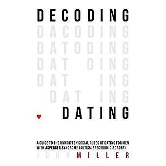 Decodifica di datazione: Una guida per le regole sociali non scritte di datazione per gli uomini con la sindrome di Asperger (spettro di autismo...