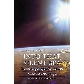 Into That Silent Sea Trailblazers of the Space Era 19611965 by French & Francis