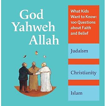 God, Yahweh, Allah: What Kids Want to Know: 100 Questions about Faith and Belief