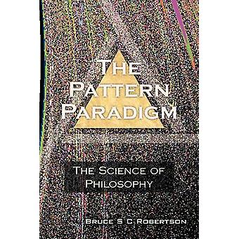 The Pattern Paradigm The Science of Philosophy by Robertson & Bruce S. C.