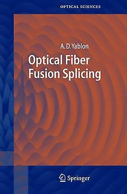 Optical Fiber Fusion Splicing by Yablon & Andrew D.