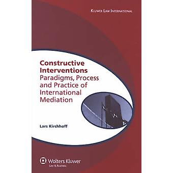 Constructive Interventions  Paradigms Process and Practice of International Mediation by Lars Kirchhoff