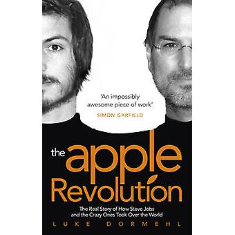 The Apple Revolution  Steve Jobs the Counterculture and How the Crazy Ones Took over the World by Luke Dormehl