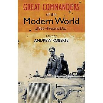 The Great Commanders of the Modern World 1866-1975 by Andrew Roberts