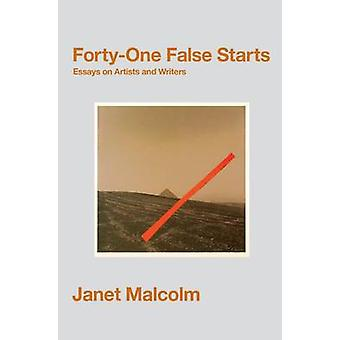 Forty-One False Starts - Essays on Artists and Writers by Janet Malcol