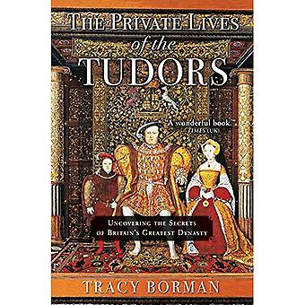 The Private Lives of the�Tudors: Uncovering the Secrets�of Britain's Greatest Dynasty