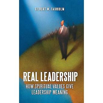 Real Leadership How Spiritual Values Give Leadership Meaning by Fairholm & Gilbert