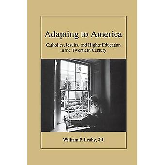 Adapting to America Catholics Jesuits and Higher Education in the Twentieth Century by Leahy & William P.